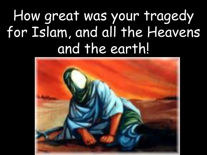How great was your tragedy for Islam, and all the Heavens and the earth!