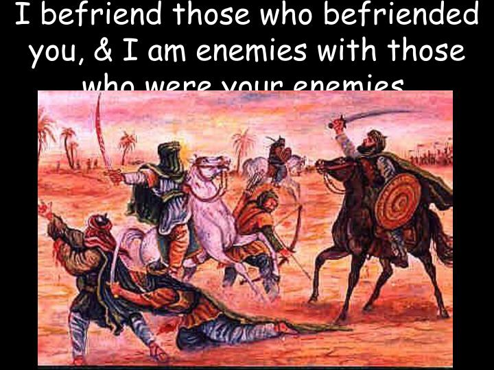 I befriend those who befriended you, & I am enemies with those who were your enemies.