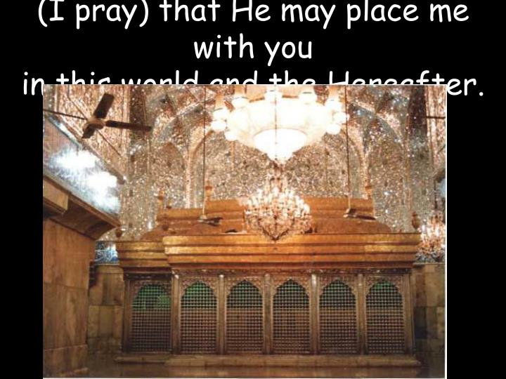(I pray) that He may place me with you