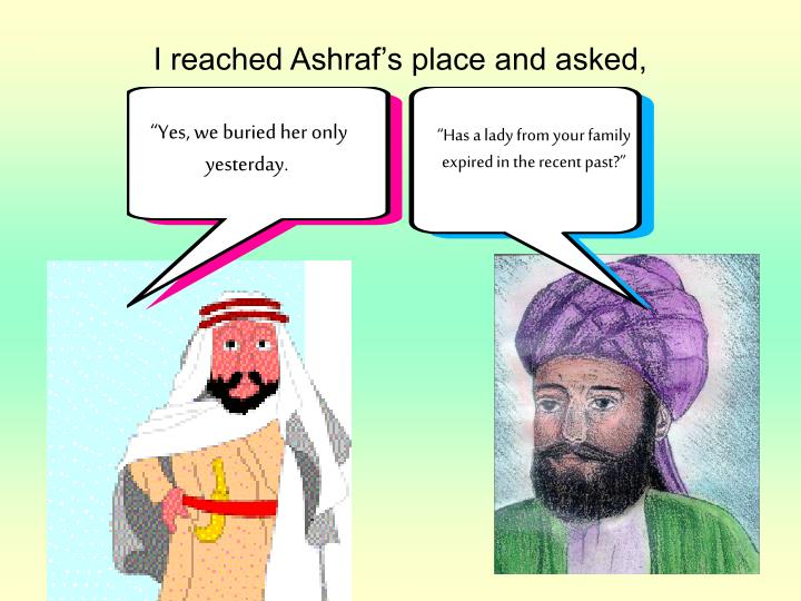 I reached Ashraf's place and asked,