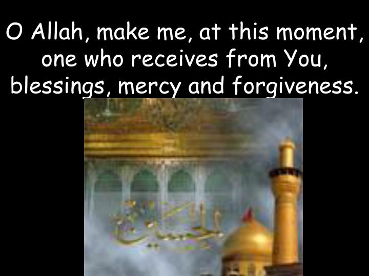 O Allah, make me, at this moment, one who receives from You, blessings, mercy and forgiveness.