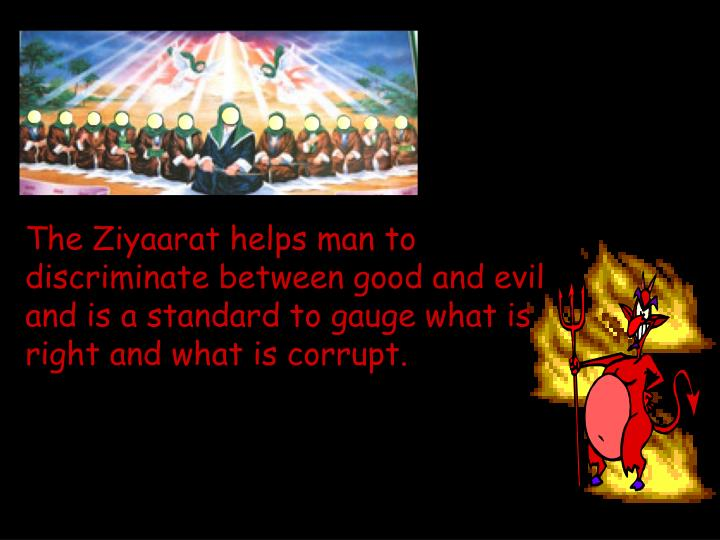 The Ziyaarat helps man to discriminate between good and evil and is a standard to gauge what is right and what is corrupt.