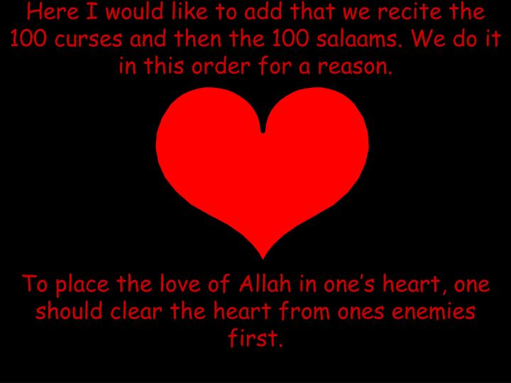 Here I would like to add that we recite the 100 curses and then the 100 salaams. We do it in this order for a reason.