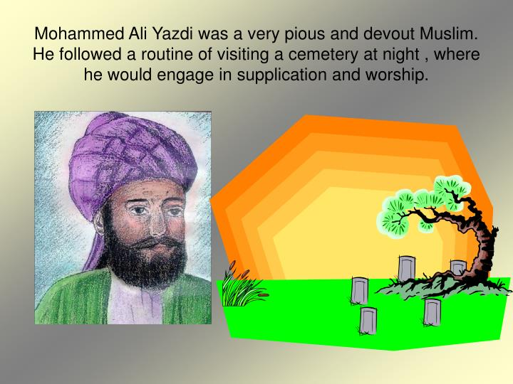 Mohammed Ali Yazdi was a very pious and devout Muslim. He followed a routine of visiting a cemetery at night , where he would engage in supplication and worship.