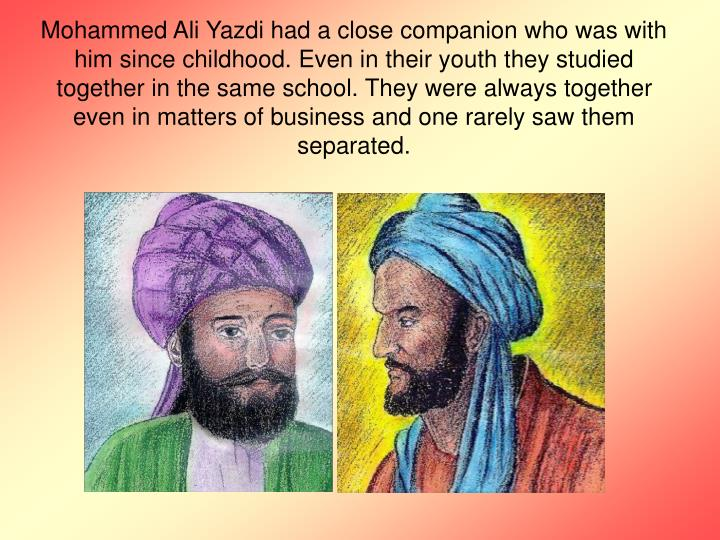 Mohammed Ali Yazdi had a close companion who was with him since childhood. Even in their youth they studied together in the same school. They were always together even in matters of business and one rarely saw them separated.