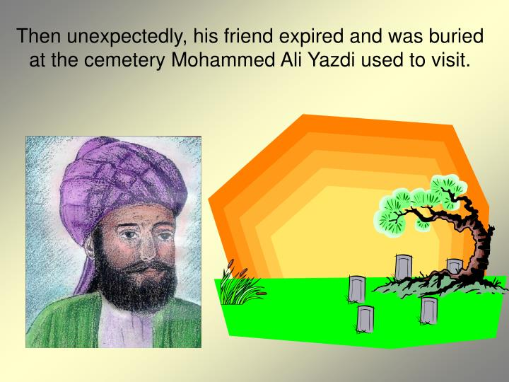 Then unexpectedly, his friend expired and was buried at the cemetery Mohammed Ali Yazdi used to visit.