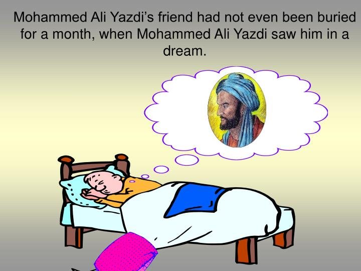 Mohammed Ali Yazdi's friend had not even been buried for a month, when Mohammed Ali Yazdi saw him in a dream.