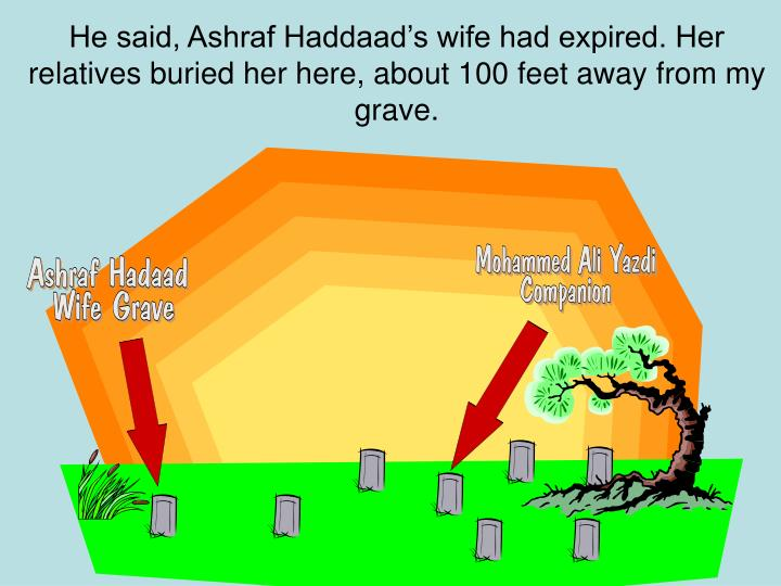 He said, Ashraf Haddaad's wife had expired. Her relatives buried her here, about 100 feet away from my grave.