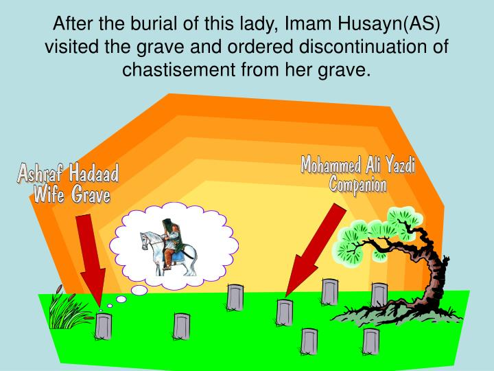 After the burial of this lady, Imam Husayn(AS) visited the grave and ordered discontinuation of chastisement from her grave.