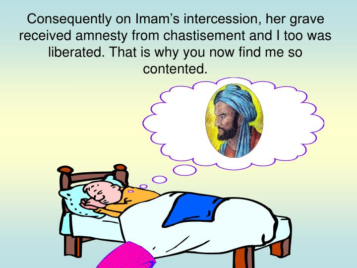 Consequently on Imam's intercession, her grave received amnesty from chastisement and I too was liberated. That is why you now find me so contented.
