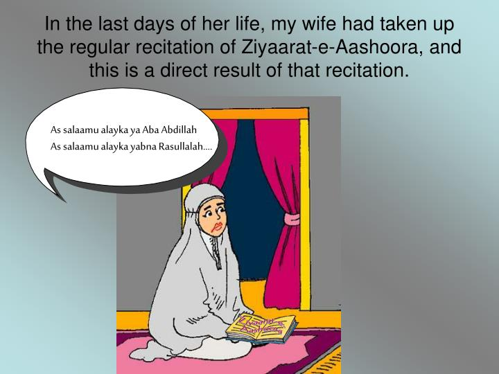 In the last days of her life, my wife had taken up the regular recitation of Ziyaarat-e-Aashoora, and this is a direct result of that recitation.