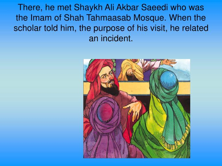 There, he met Shaykh Ali Akbar Saeedi who was the Imam of Shah Tahmaasab Mosque. When the scholar told him, the purpose of his visit, he related an incident.