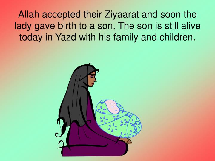 Allah accepted their Ziyaarat and soon the lady gave birth to a son. The son is still alive today in Yazd with his family and children.