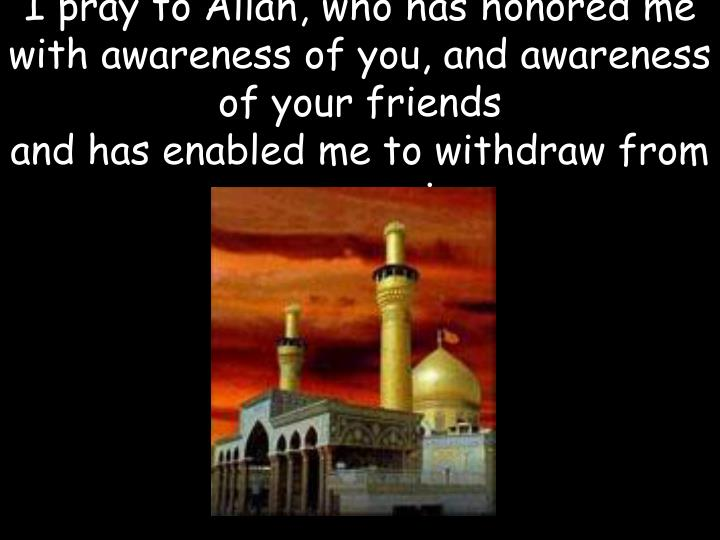 I pray to Allah, who has honored me with awareness of you, and awareness of your friends
