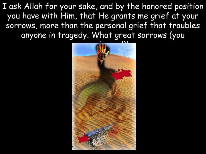 I ask Allah for your sake, and by the honored position you have with Him, that He grants me grief at your sorrows, more than the personal grief that troubles anyone in tragedy. What great sorrows (you experienced)!