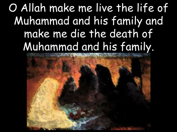 O Allah make me live the life of Muhammad and his family and make me die the death of
