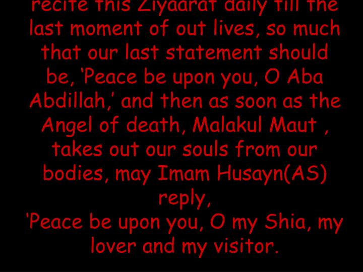 Let us ask Allah for taufeeq to recite this Ziyaarat daily till the last moment of out lives, so much that our last statement should be, 'Peace be upon you, O Aba Abdillah,' and then as soon as the Angel of death, Malakul Maut , takes out our souls from our bodies, may Imam Husayn(AS) reply,