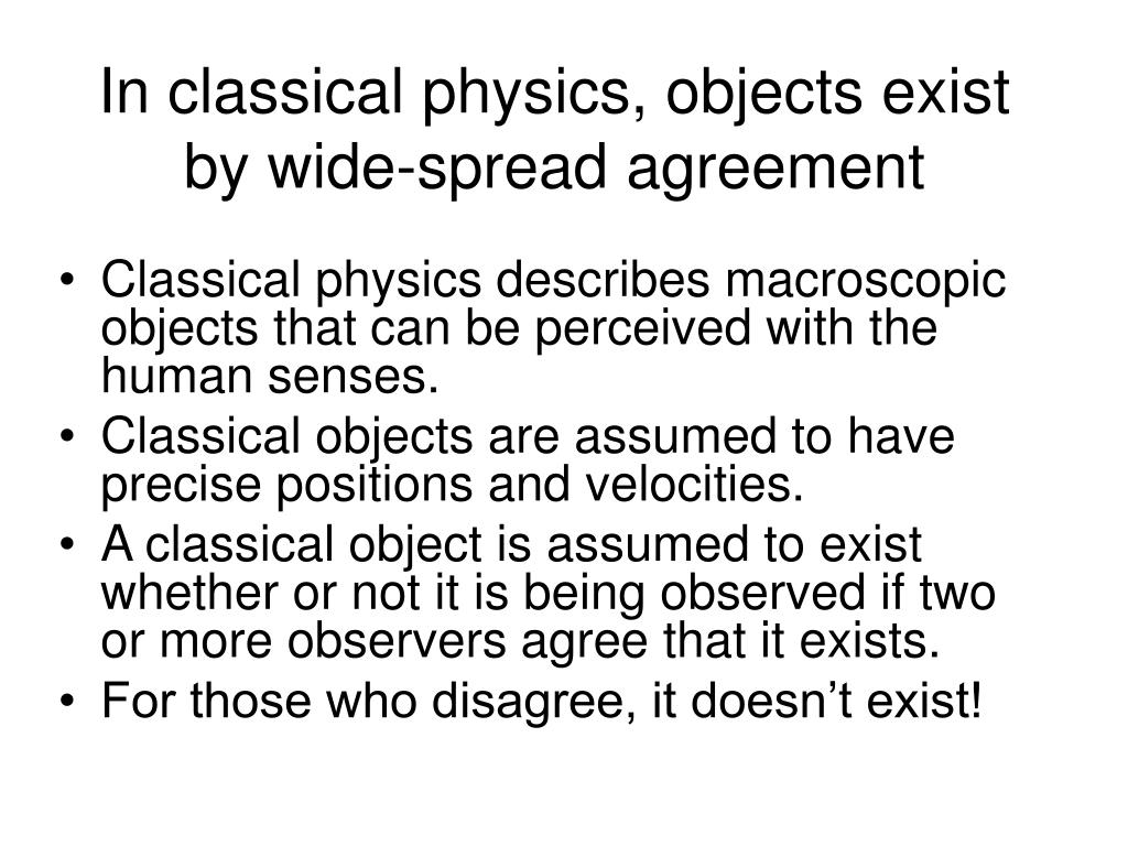 In classical physics, objects exist by wide-spread agreement