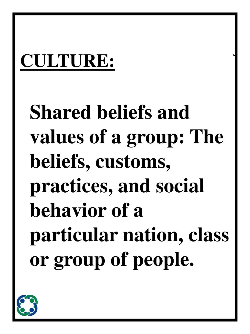 Shared beliefs and values of a group: The beliefs, customs, practices, and social behavior of a particular nation, class or group of people.