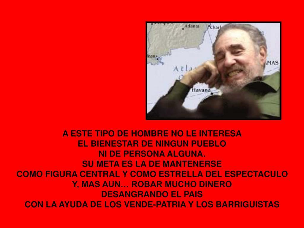 A ESTE TIPO DE HOMBRE NO LE INTERESA                                                          EL BIENESTAR DE NINGUN PUEBLO                                                                      NI DE PERSONA ALGUNA.                                                                                              SU META ES LA DE MANTENERSE                                                                   COMO FIGURA CENTRAL Y COMO ESTRELLA DEL ESPECTACULO                              Y, MAS AUN… ROBAR MUCHO DINERO                                                      DESANGRANDO EL PAIS                                                                                          CON LA AYUDA DE LOS VENDE-PATRIA Y LOS BARRIGUISTAS