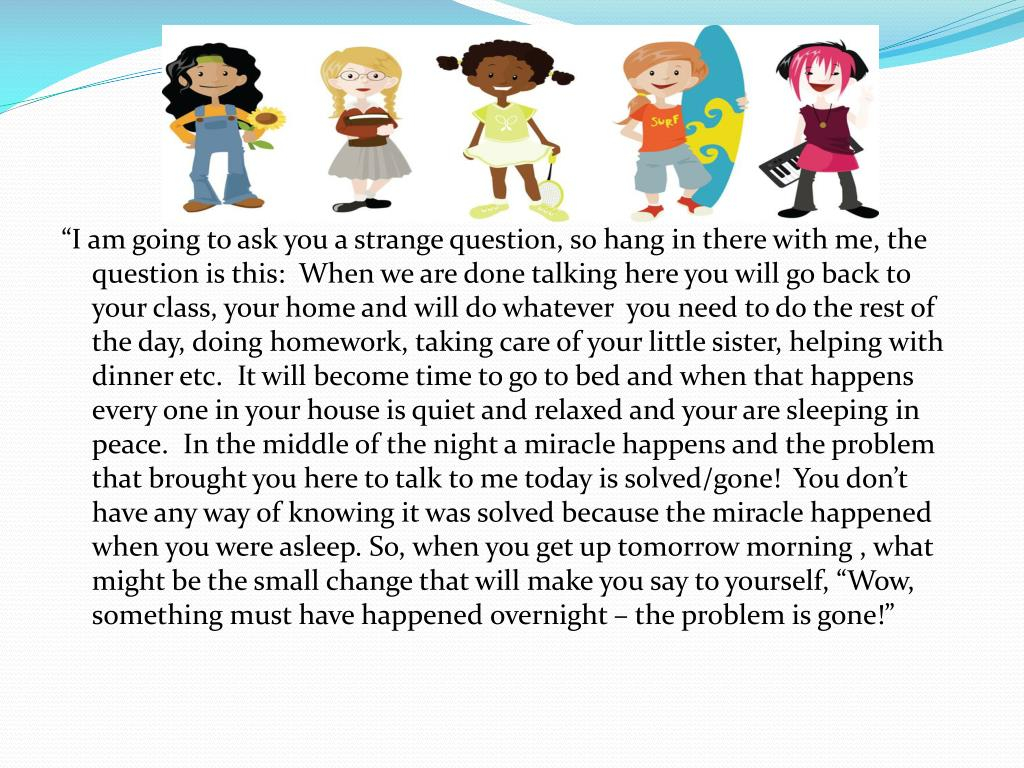 """""""I am going to ask you a strange question, so hang in there with me, the question is this:  When we are done talking here you will go back to your class, your home and will do whatever  you need to do the rest of the day, doing homework, taking care of your little sister, helping with dinner etc.  It will become time to go to bed and when that happens every one in your house is quiet and relaxed and your are sleeping in peace.  In the middle of the night a miracle happens and the problem that brought you here to talk to me today is solved/gone!  You don't have any way of knowing it was solved because the miracle happened when you were asleep. So, when you get up tomorrow morning , what might be the small change that will make you say to yourself, """"Wow, something must have happened overnight – the problem is gone!"""""""