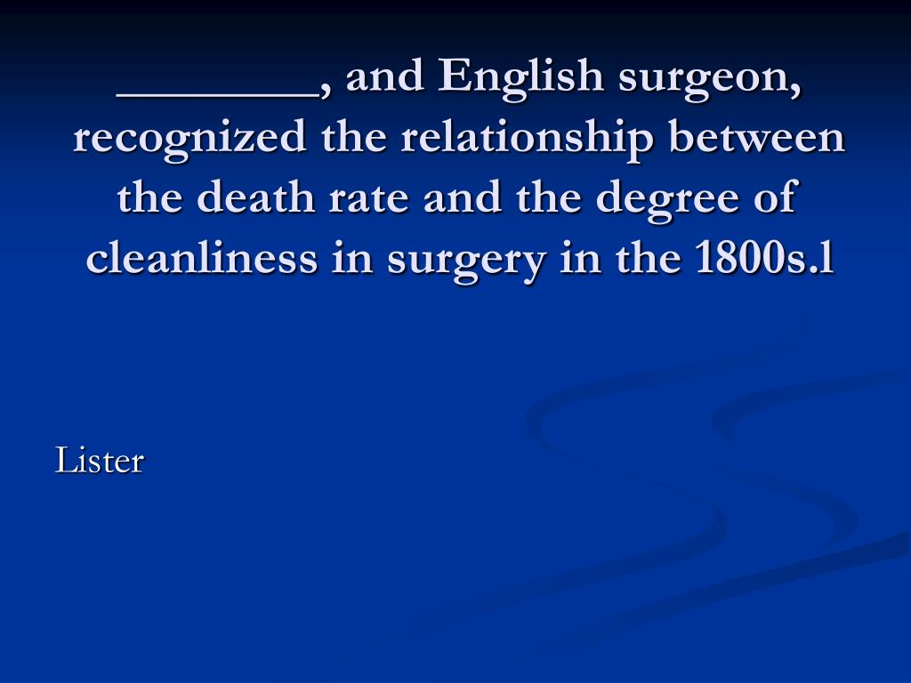 ________, and English surgeon, recognized the relationship between the death rate and the degree of cleanliness in surgery in the 1800s.l