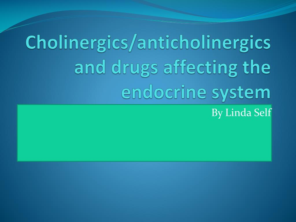 cholinergics anticholinergics and drugs affecting the endocrine system