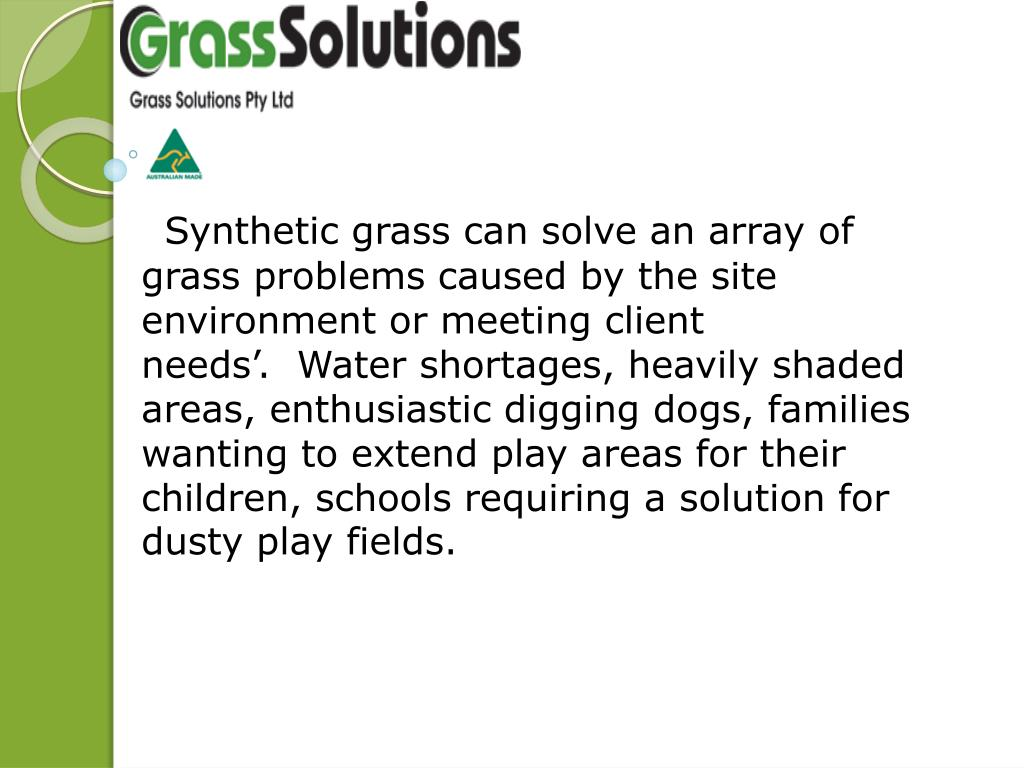 Synthetic grass can solve an array of grass problems caused by the site environment or meeting client needs'.  Water shortages, heavily shaded areas, enthusiastic digging dogs, families wanting to extend play areas for their children, schools requiring a solution for dusty play fields.