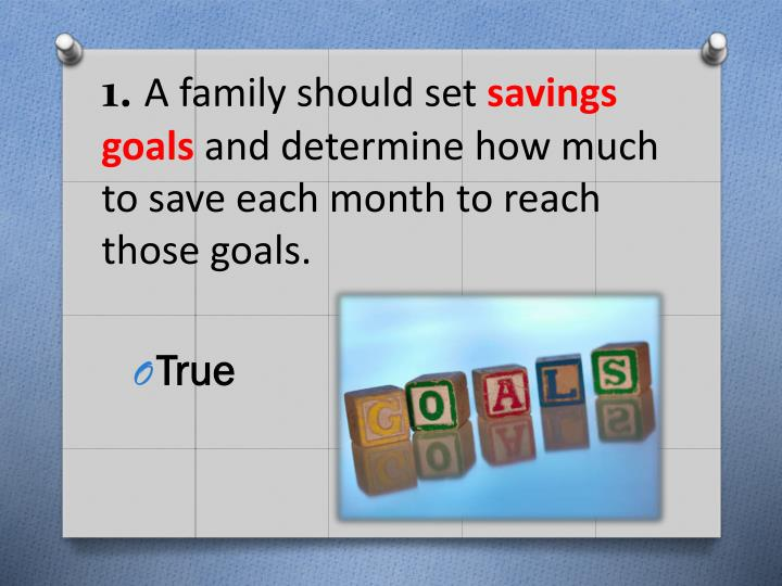 1 a family should set savings goals and determine how much to save each month to reach those goals