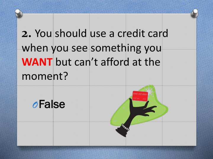 2 you should use a credit card when you see something you want but can t afford at the moment