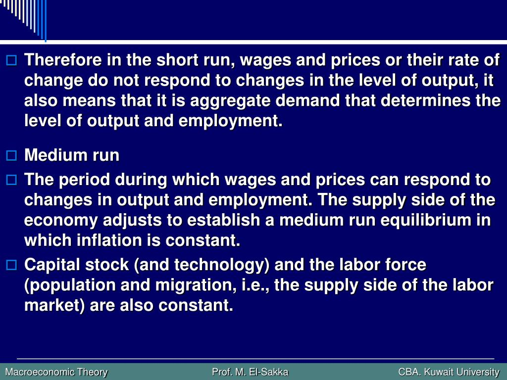 Therefore in the short run, wages and prices or their rate of change do not respond to changes in the level of output, it also means that it is aggregate demand that determines the level of output and employment.