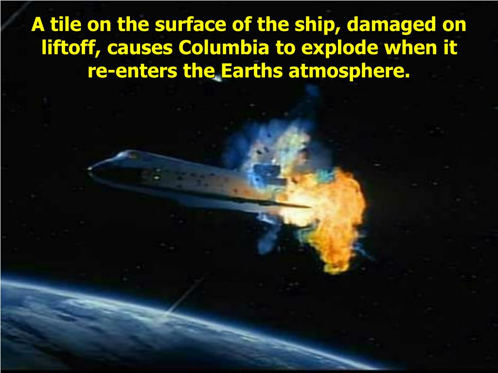A tile on the surface of the ship, damaged on liftoff, causes Columbia to explode when it re-enters the Earths atmosphere.