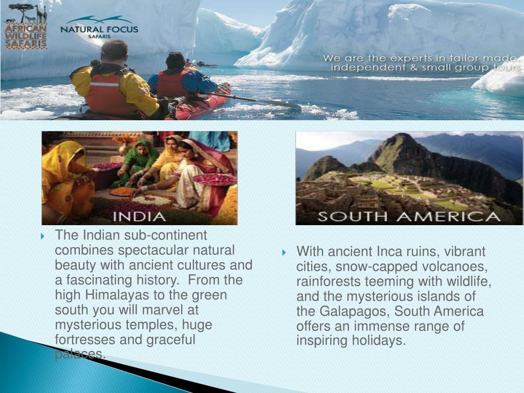 The Indian sub-continent combines spectacular natural beauty with ancient cultures and a fascinating history.  From the high Himalayas to the green south you will marvel at mysterious temples, huge fortresses and graceful palaces.