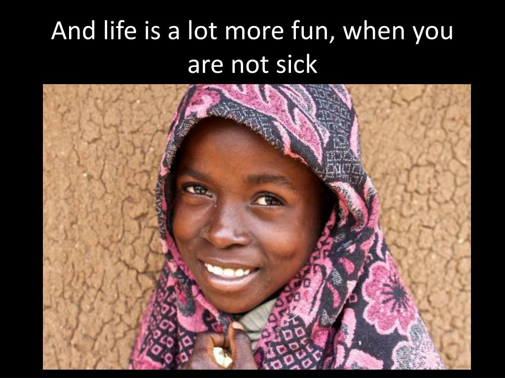 And life is a lot more fun, when you are not sick