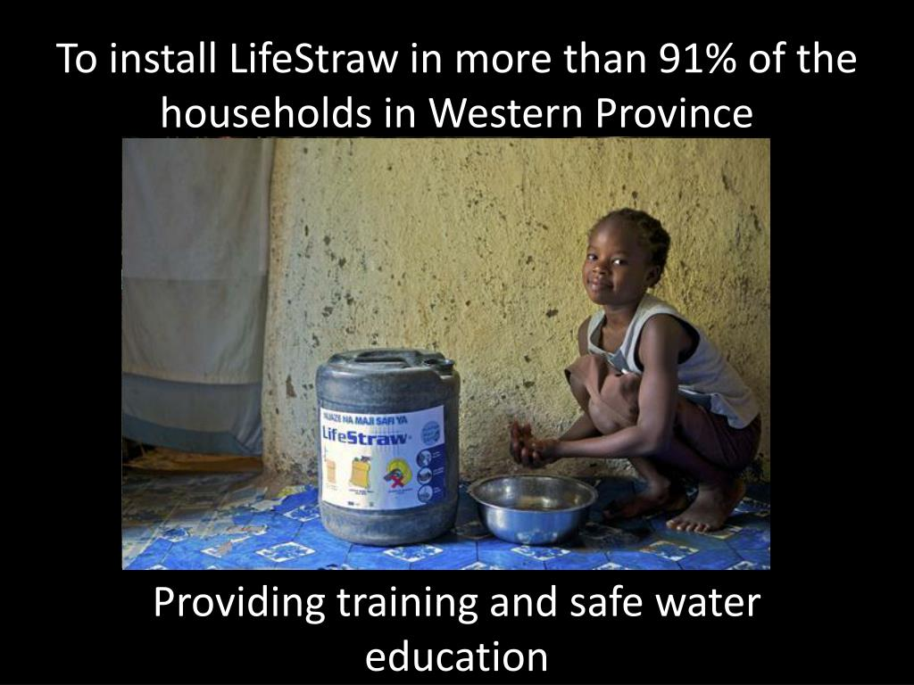 To install LifeStraw in more than 91% of the households in Western Province