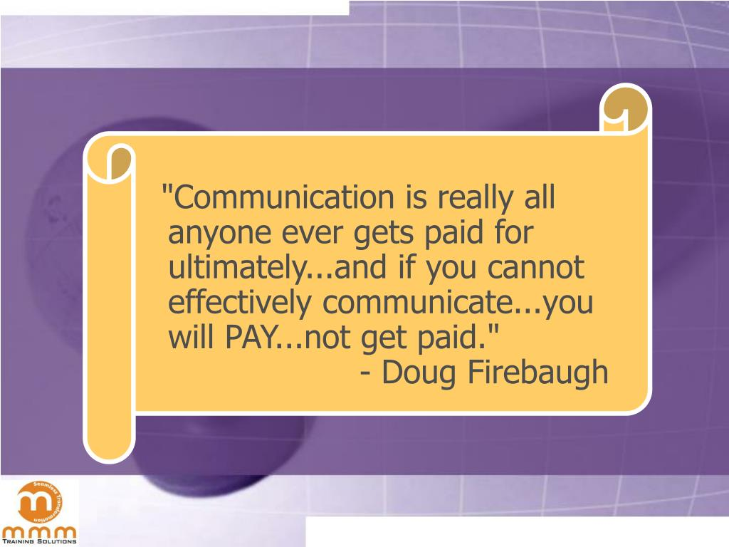 """Communication is really all anyone ever gets paid for ultimately...and if you cannot effectively communicate...you will PAY...not get paid."""