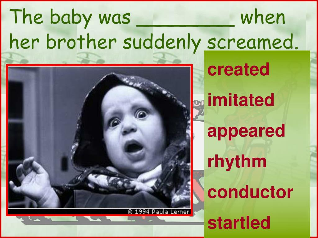The baby was ________ when her brother suddenly screamed