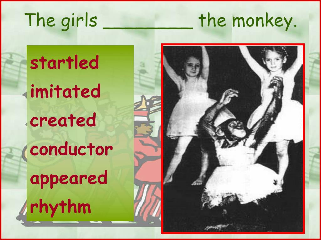 The girls ________ the monkey.