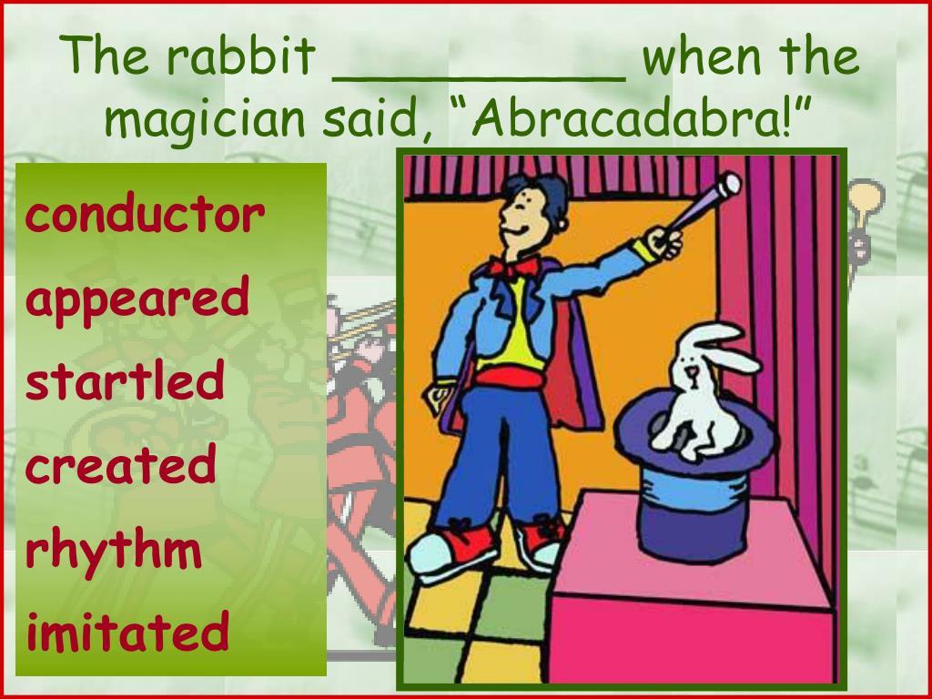 "The rabbit _________ when the magician said, ""Abracadabra!"""