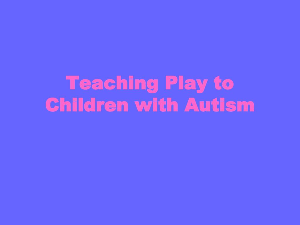Teaching Play to Children with Autism
