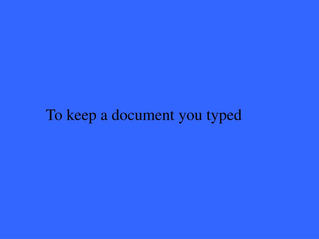 To keep a document you typed