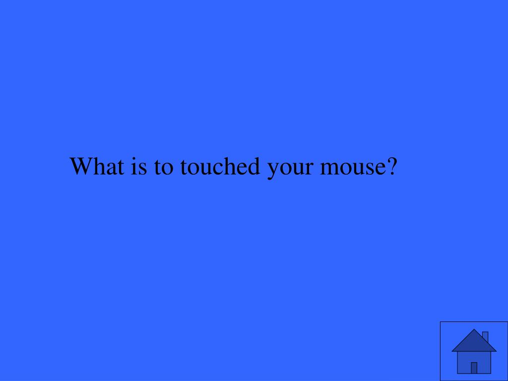 What is to touched your mouse?