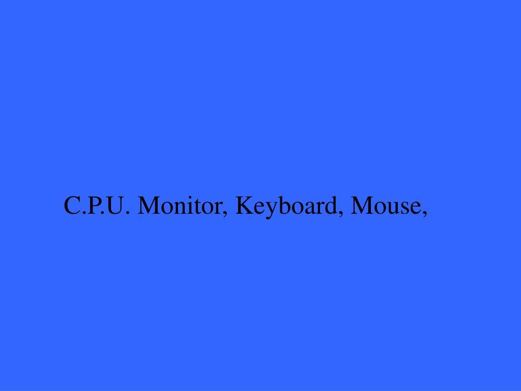 C.P.U. Monitor, Keyboard, Mouse,