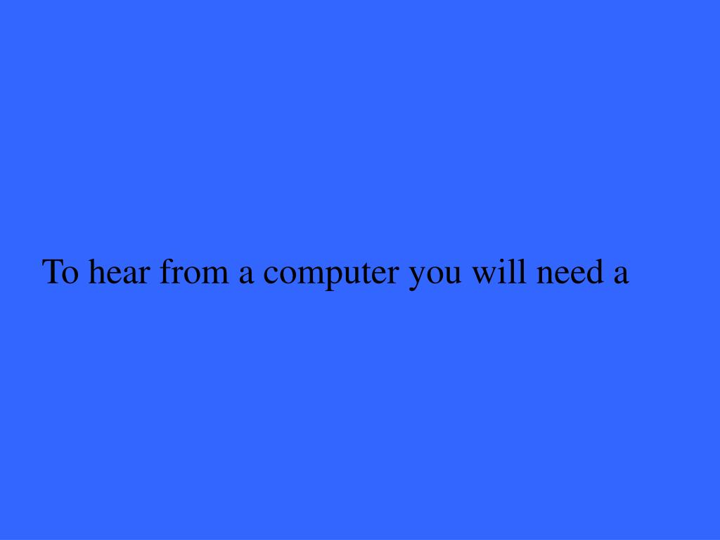 To hear from a computer you will need a
