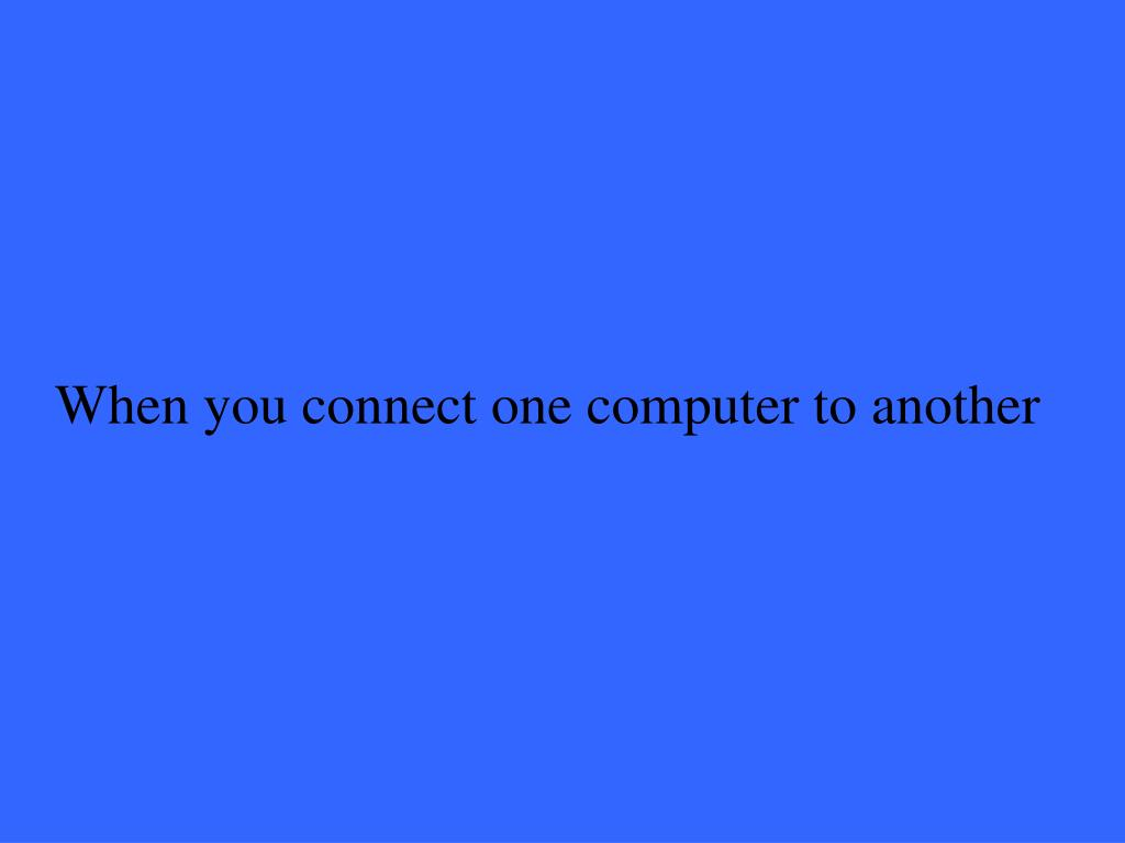 When you connect one computer to another