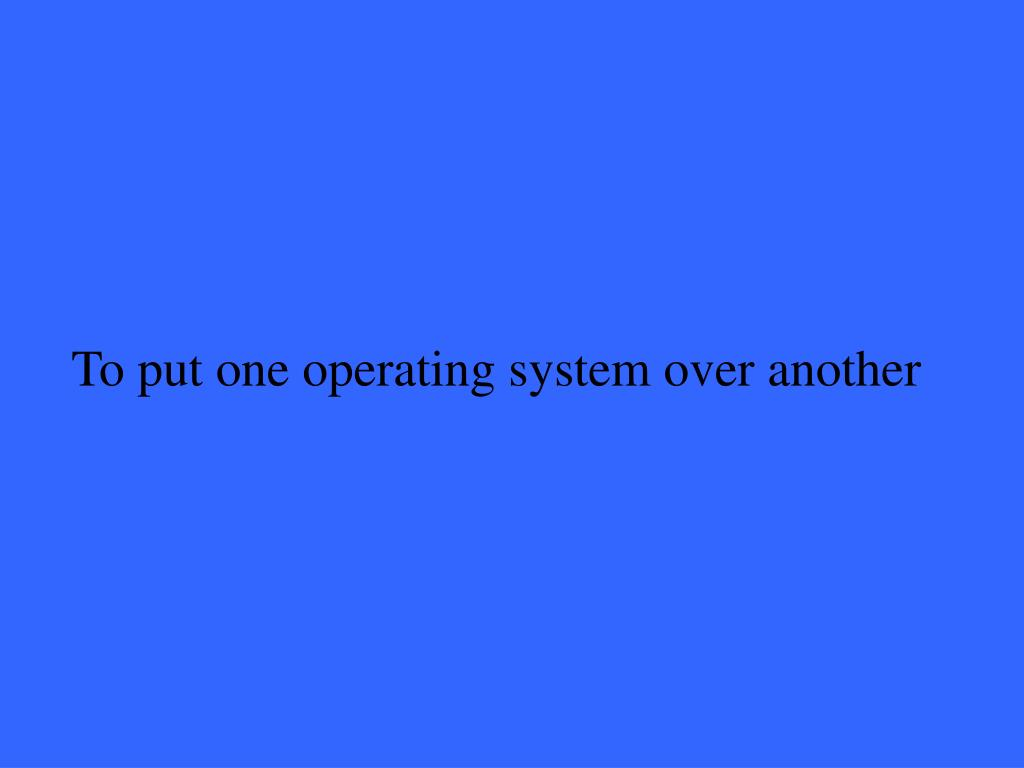 To put one operating system over another