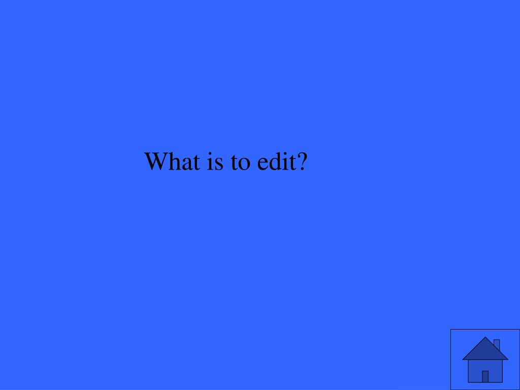 What is to edit?