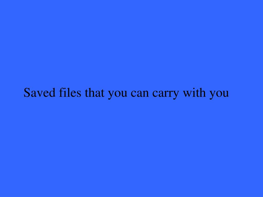Saved files that you can carry with you