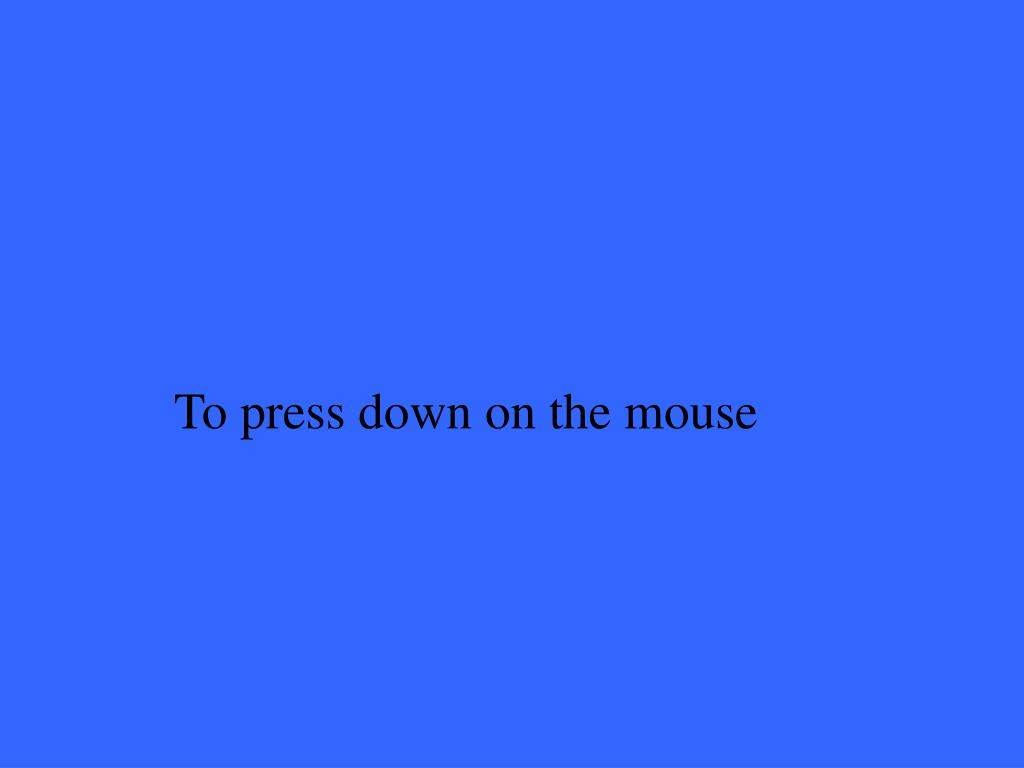 To press down on the mouse