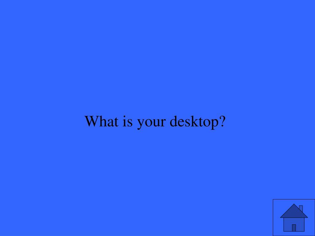What is your desktop?